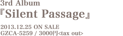 3rd Album『Silent Passage』2013.12.25 ON SALE GZCA-5259 / 3000円 tax out